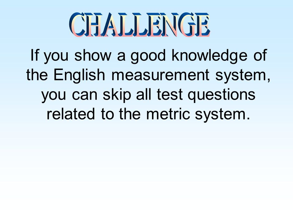 CHALLENGE If you show a good knowledge of the English measurement system, you can skip all test questions related to the metric system.