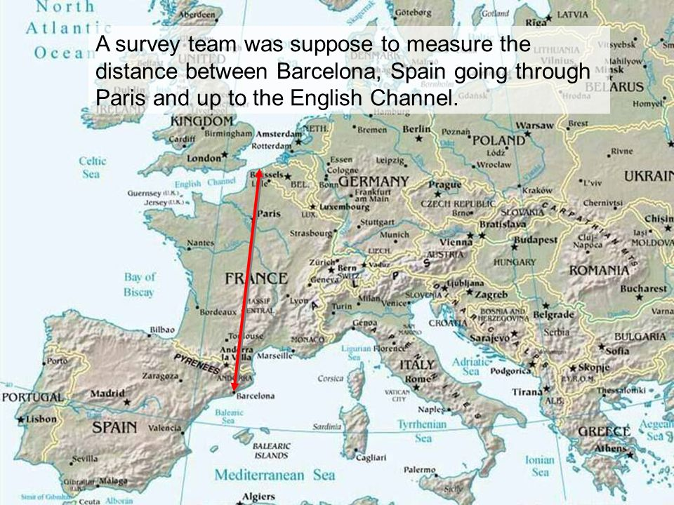 A survey team was suppose to measure the distance between Barcelona, Spain going through Paris and up to the English Channel.