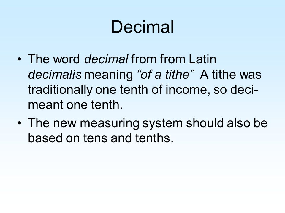 Decimal The word decimal from from Latin decimalis meaning of a tithe A tithe was traditionally one tenth of income, so deci- meant one tenth.