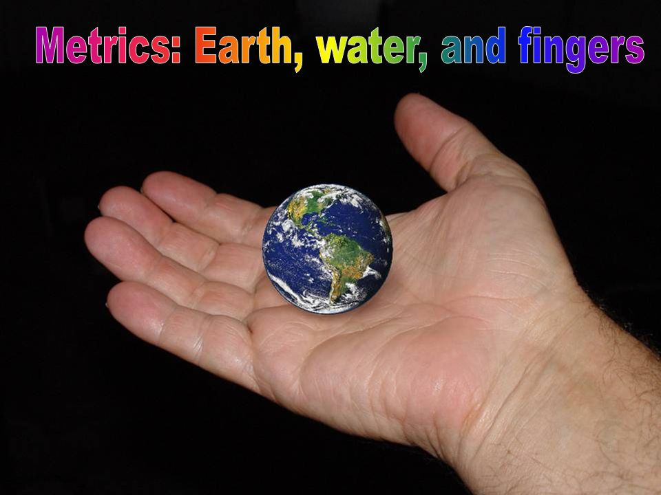 Metrics: Earth, water, and fingers