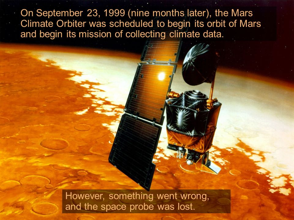 On September 23, 1999 (nine months later), the Mars Climate Orbiter was scheduled to begin its orbit of Mars and begin its mission of collecting climate data.