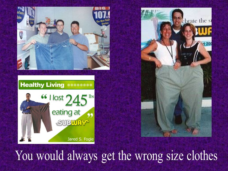 You would always get the wrong size clothes