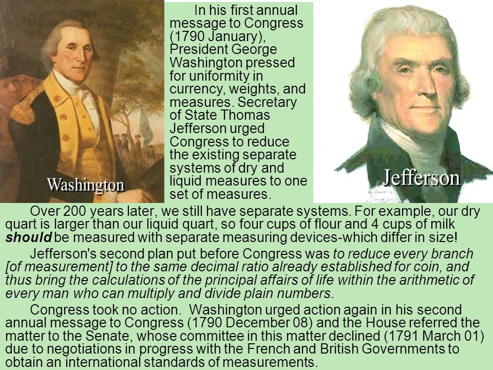 In his first annual message to Congress (1790 January), President George Washington pressed for uniformity in currency, weights, and measures. Secretary of State Thomas Jefferson urged Congress to reduce the existing separate systems of dry and liquid measures to one set of measures.