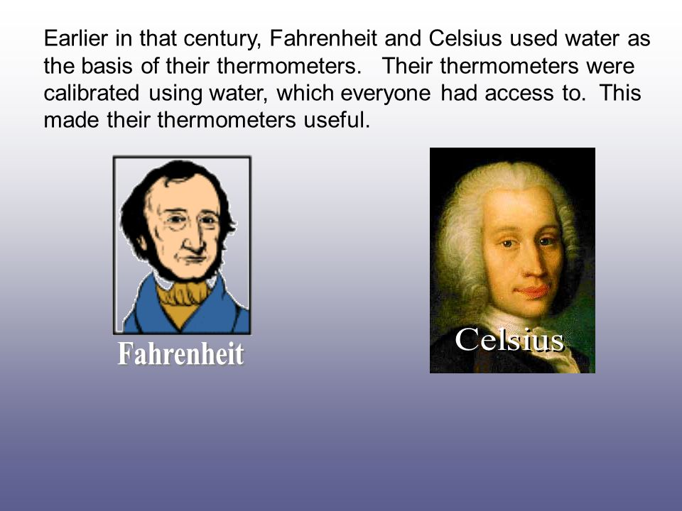 Earlier in that century, Fahrenheit and Celsius used water as the basis of their thermometers. Their thermometers were calibrated using water, which everyone had access to. This made their thermometers useful.