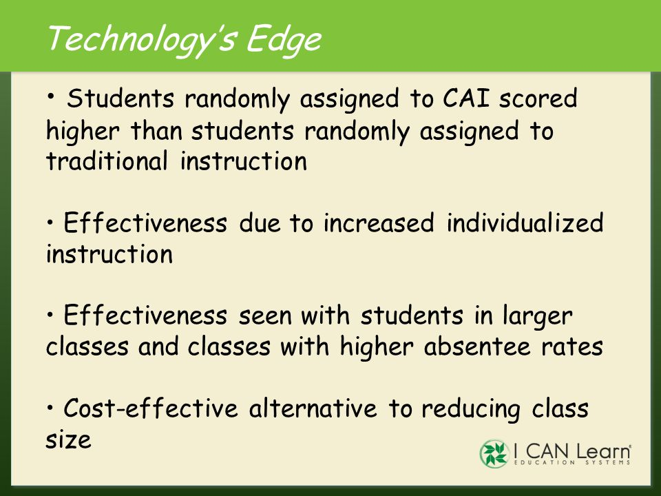 Technology's Edge Students randomly assigned to CAI scored higher than students randomly assigned to traditional instruction.
