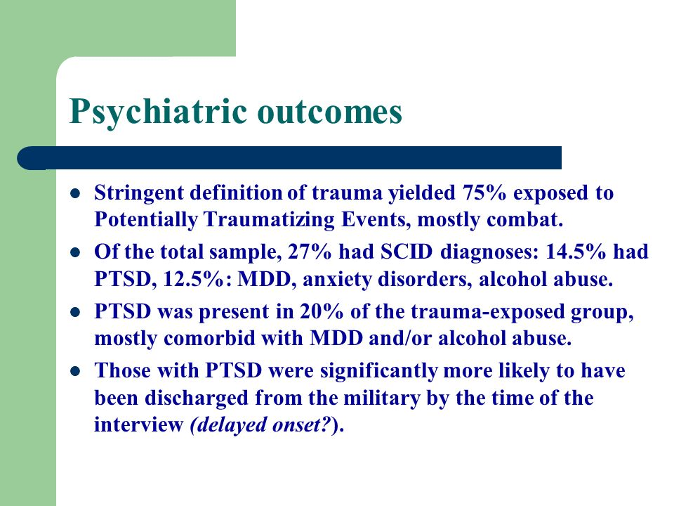 Psychiatric outcomes Stringent definition of trauma yielded 75% exposed to Potentially Traumatizing Events, mostly combat.