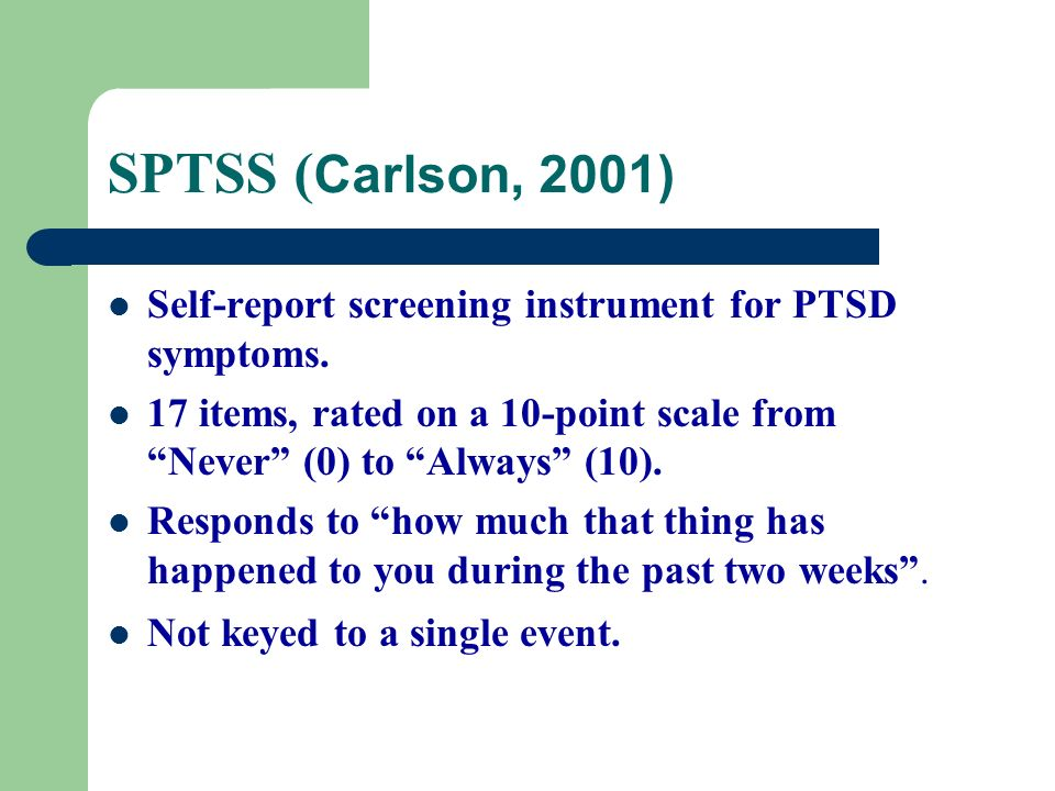 SPTSS (Carlson, 2001) Self-report screening instrument for PTSD symptoms. 17 items, rated on a 10-point scale from Never (0) to Always (10).
