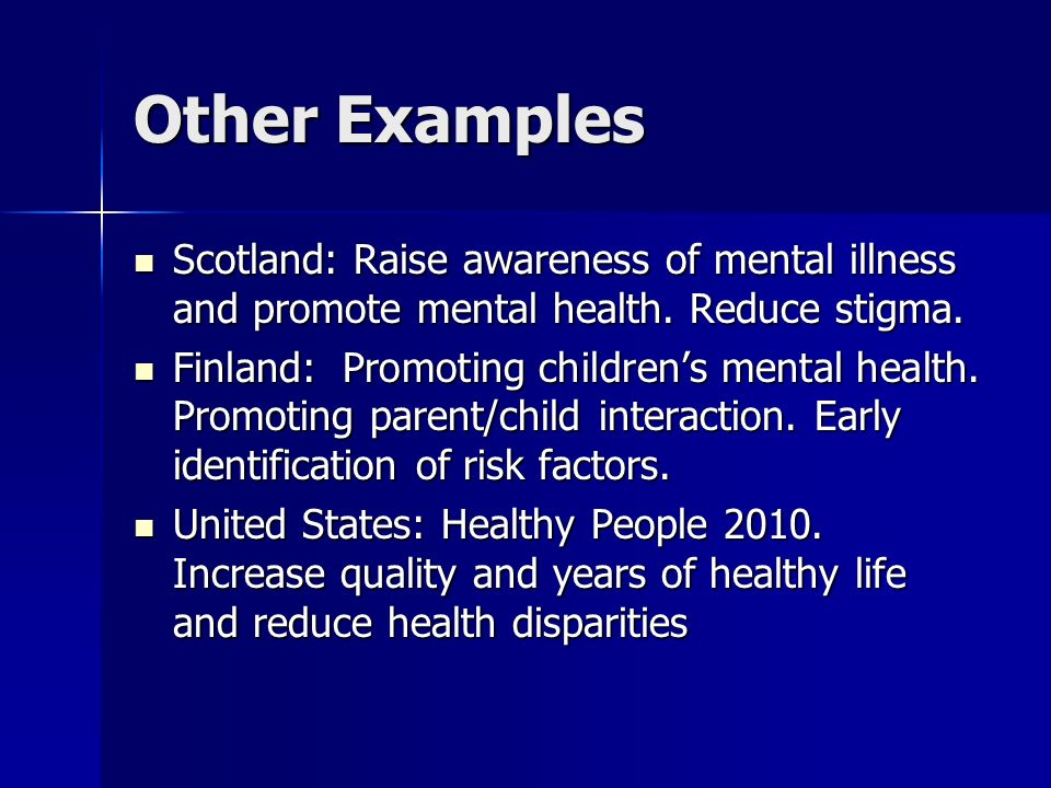Other Examples Scotland: Raise awareness of mental illness and promote mental health. Reduce stigma.