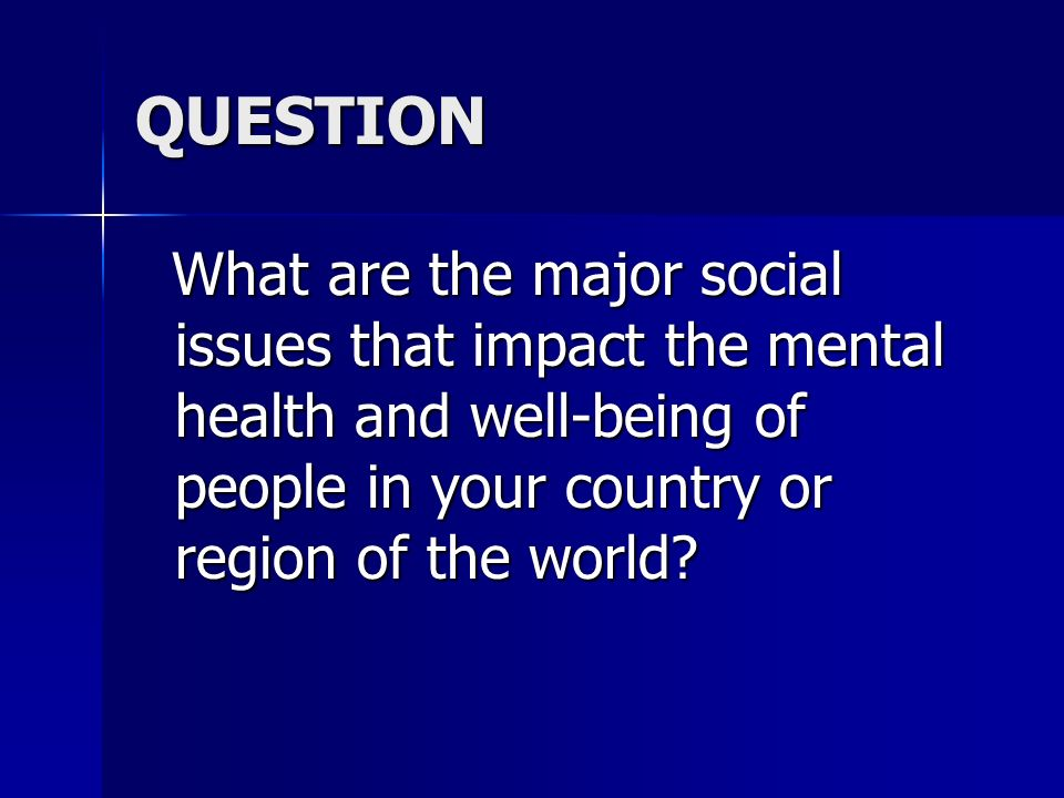 QUESTION What are the major social issues that impact the mental health and well-being of people in your country or region of the world
