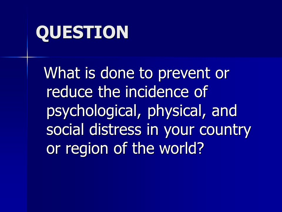 QUESTION What is done to prevent or reduce the incidence of psychological, physical, and social distress in your country or region of the world