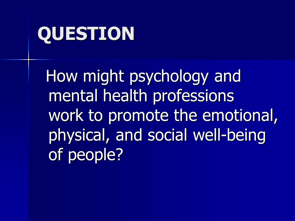 QUESTION How might psychology and mental health professions work to promote the emotional, physical, and social well-being of people