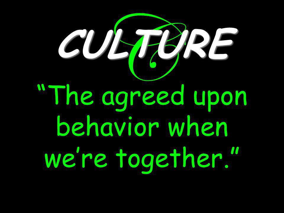 C CULTURE The agreed upon behavior when we're together.