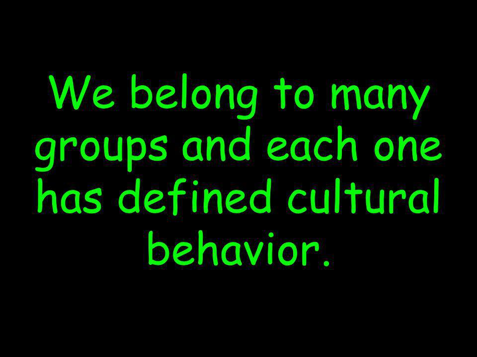 We belong to many groups and each one has defined cultural behavior.