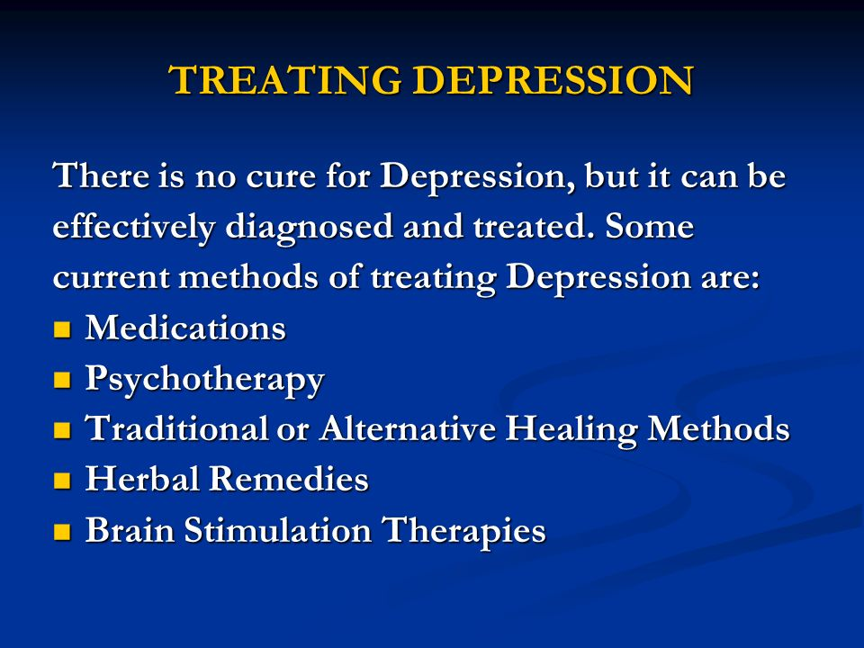TREATING DEPRESSION There is no cure for Depression, but it can be