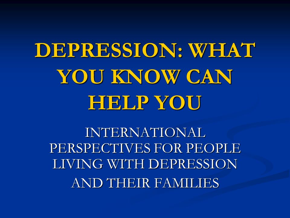 DEPRESSION: WHAT YOU KNOW CAN HELP YOU
