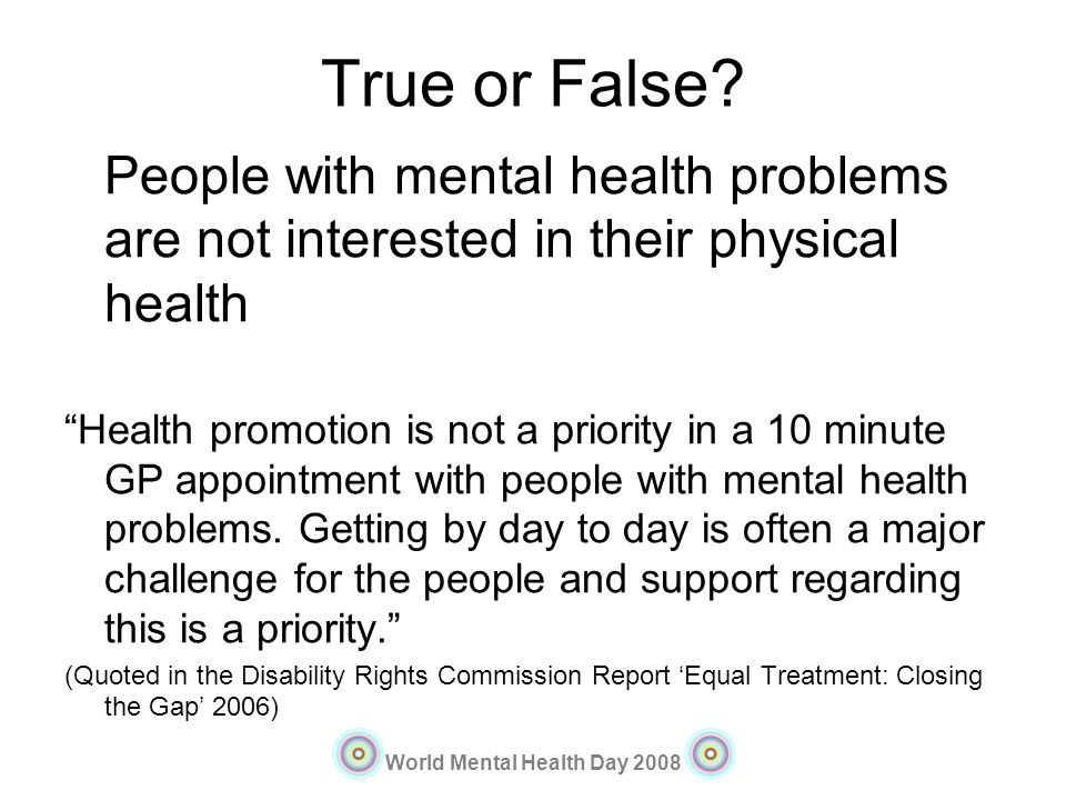 True or False People with mental health problems are not interested in their physical health.