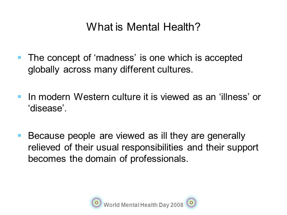 What is Mental Health The concept of 'madness' is one which is accepted globally across many different cultures.