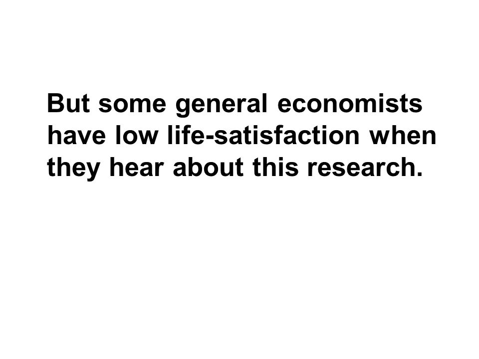 But some general economists have low life-satisfaction when they hear about this research.