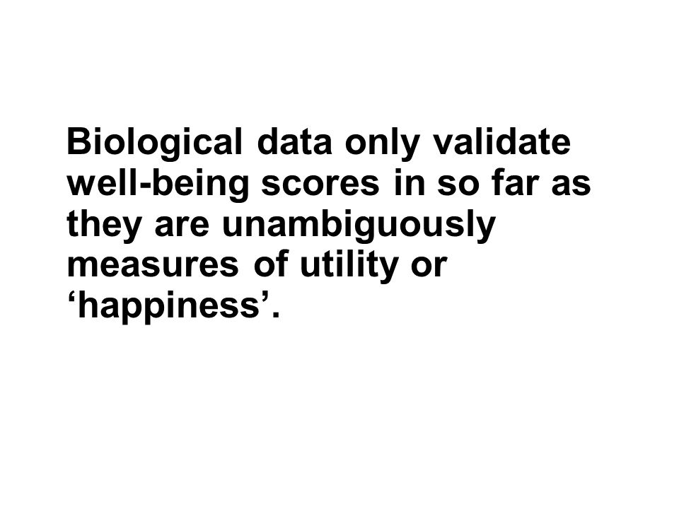 Biological data only validate well-being scores in so far as they are unambiguously measures of utility or 'happiness'.