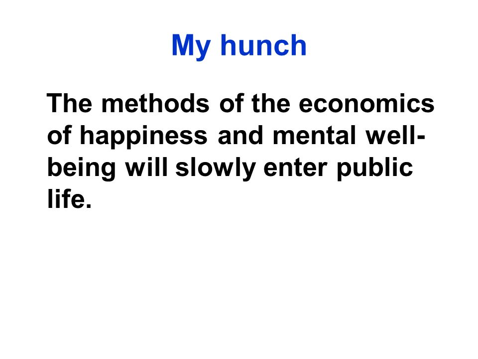 My hunch The methods of the economics of happiness and mental well-being will slowly enter public life.