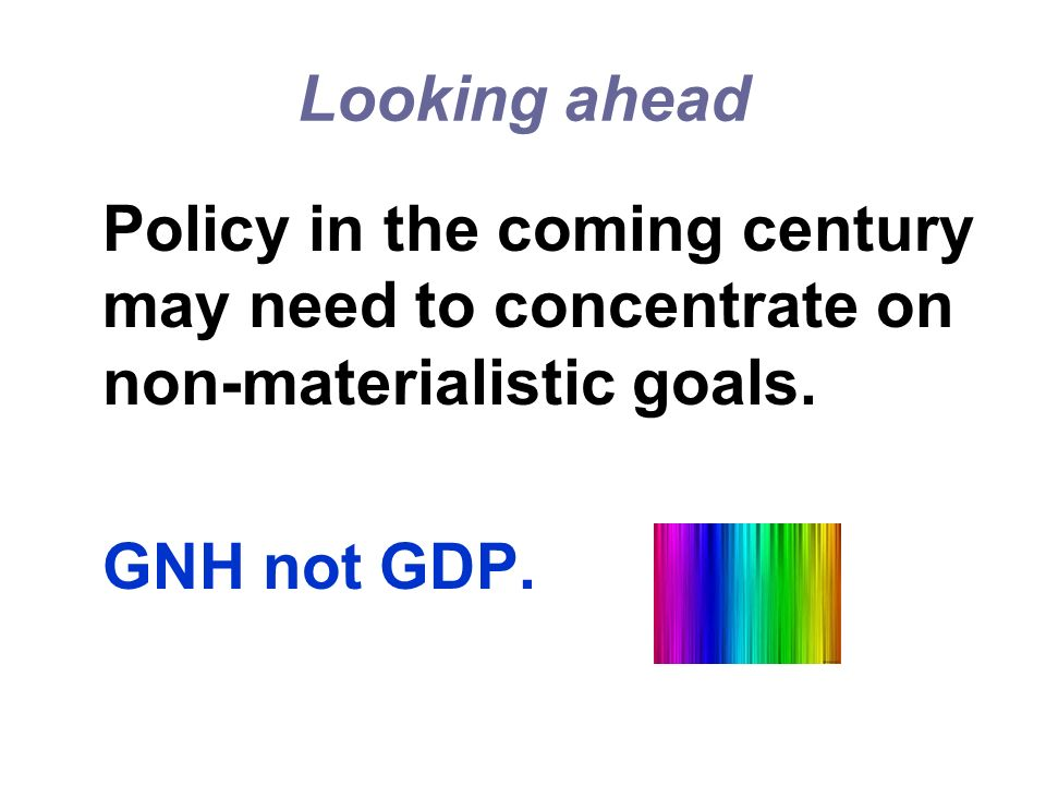 Looking ahead GNH not GDP.