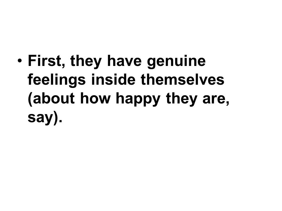 First, they have genuine feelings inside themselves (about how happy they are, say).