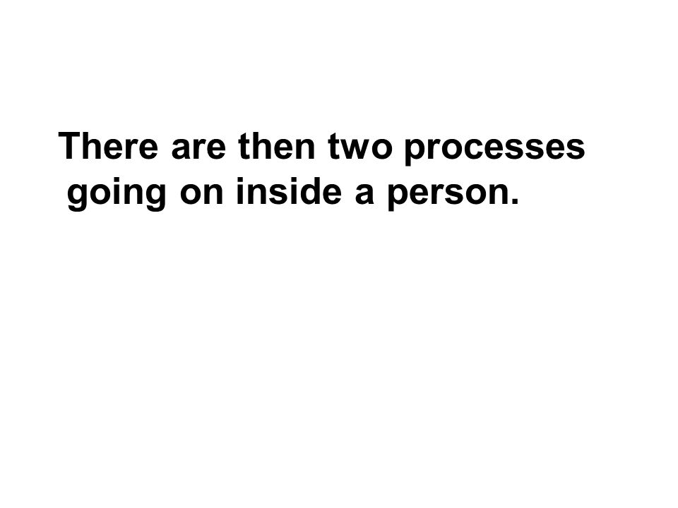 There are then two processes going on inside a person.
