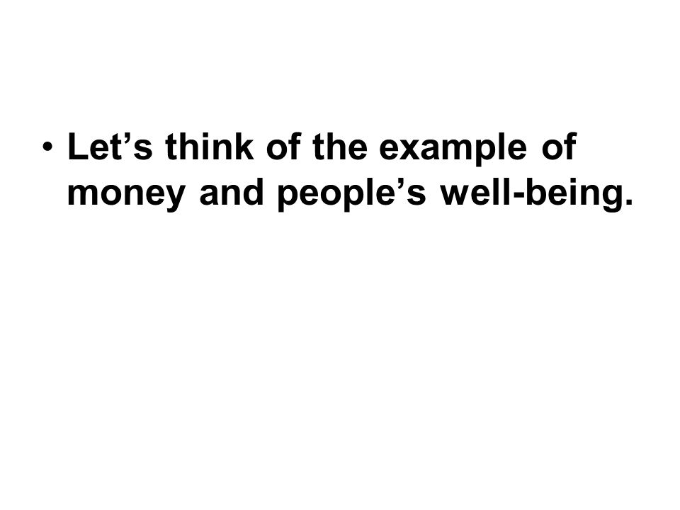 Let's think of the example of money and people's well-being.