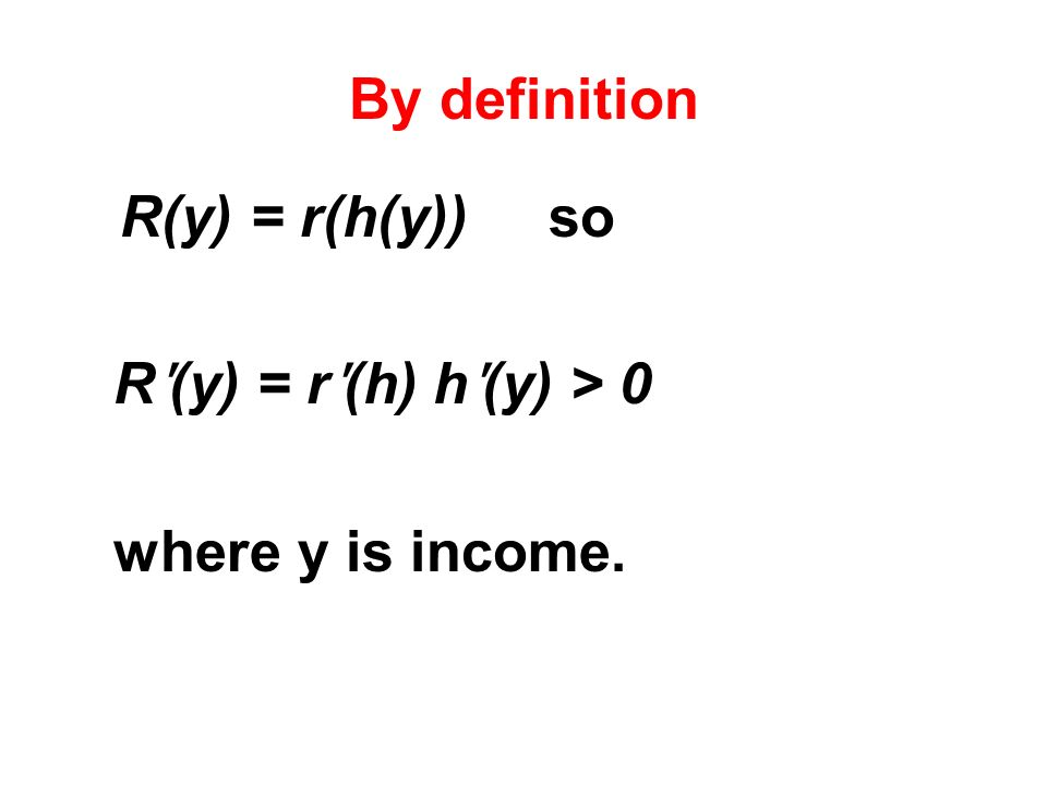 By definition R(y) = r(h(y)) so Rʹ(y) = rʹ(h) hʹ(y) > 0 where y is income.