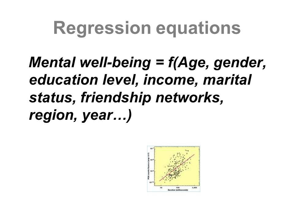 Regression equations Mental well-being = f(Age, gender, education level, income, marital status, friendship networks, region, year…)