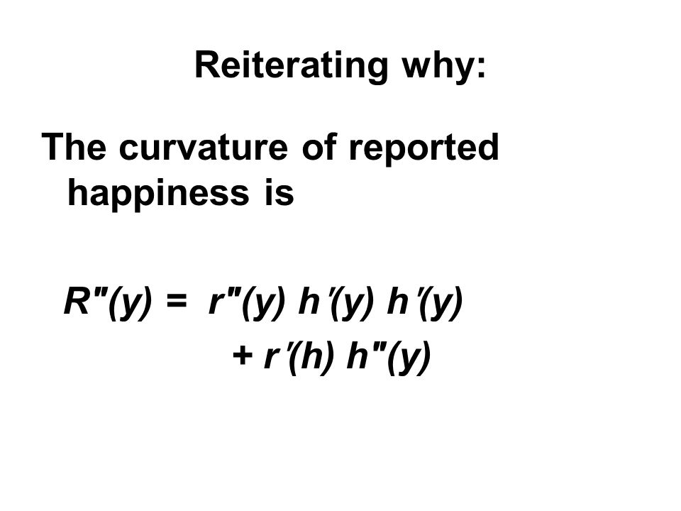 Reiterating why: The curvature of reported happiness is R″(y) = r″(y) hʹ(y) hʹ(y) + rʹ(h) h″(y)