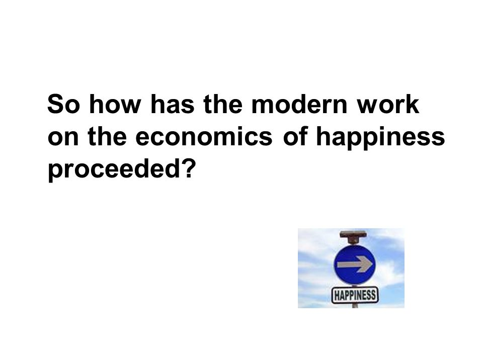 So how has the modern work on the economics of happiness proceeded