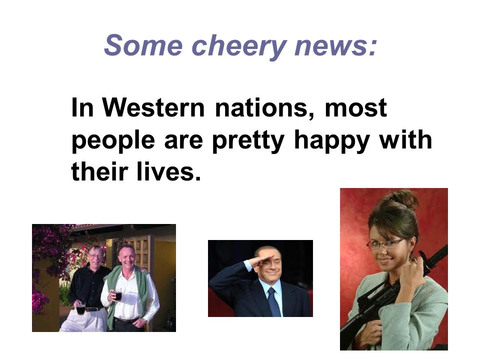 Some cheery news: In Western nations, most people are pretty happy with their lives.