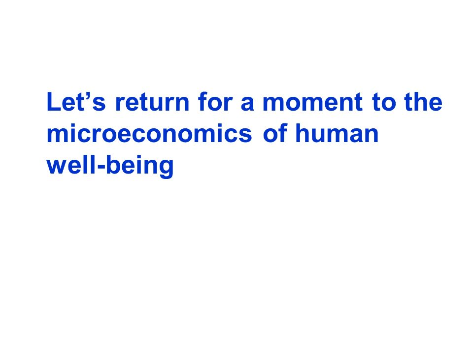 Let's return for a moment to the microeconomics of human well-being