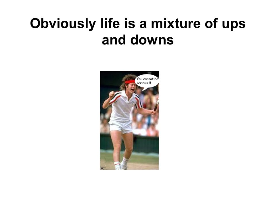 Obviously life is a mixture of ups and downs