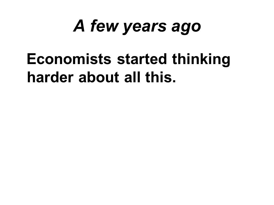 A few years ago Economists started thinking harder about all this.