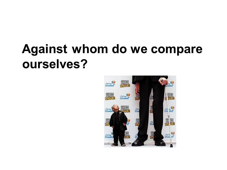 Against whom do we compare ourselves