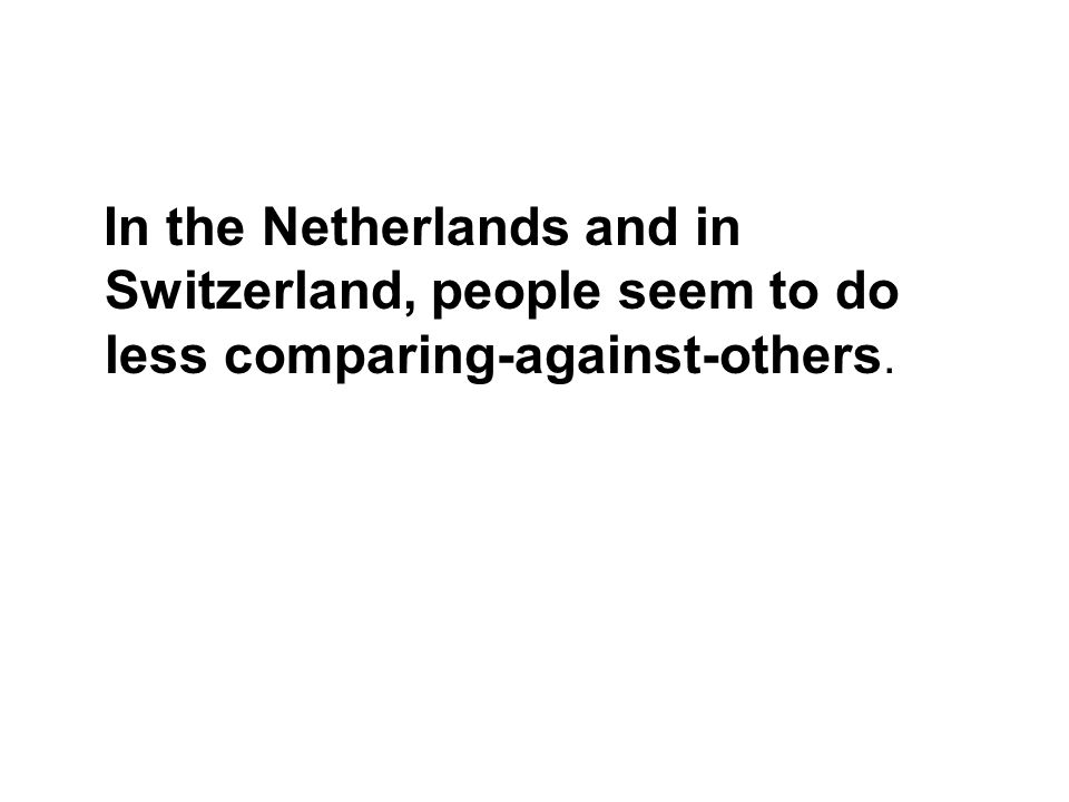 In the Netherlands and in Switzerland, people seem to do less comparing-against-others.