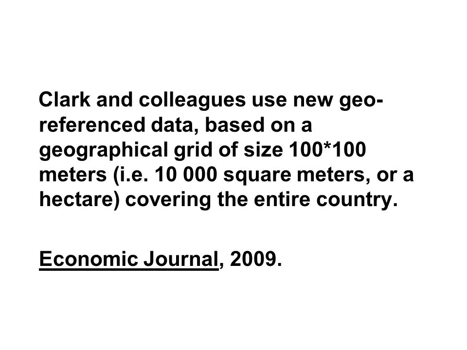 Clark and colleagues use new geo-referenced data, based on a geographical grid of size 100*100 meters (i.e square meters, or a hectare) covering the entire country.