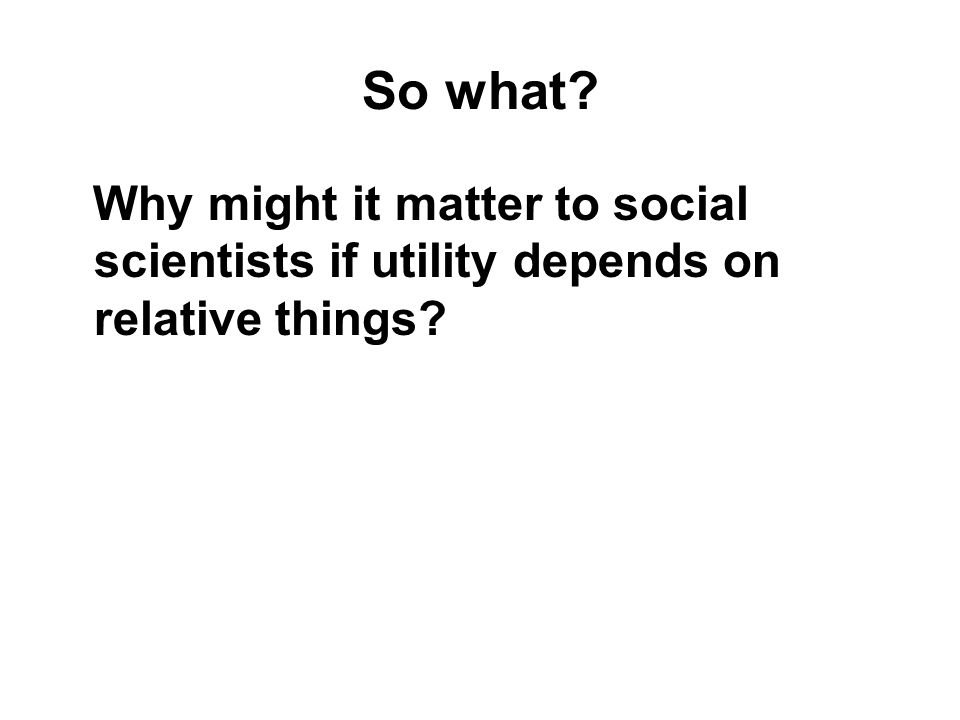 So what Why might it matter to social scientists if utility depends on relative things