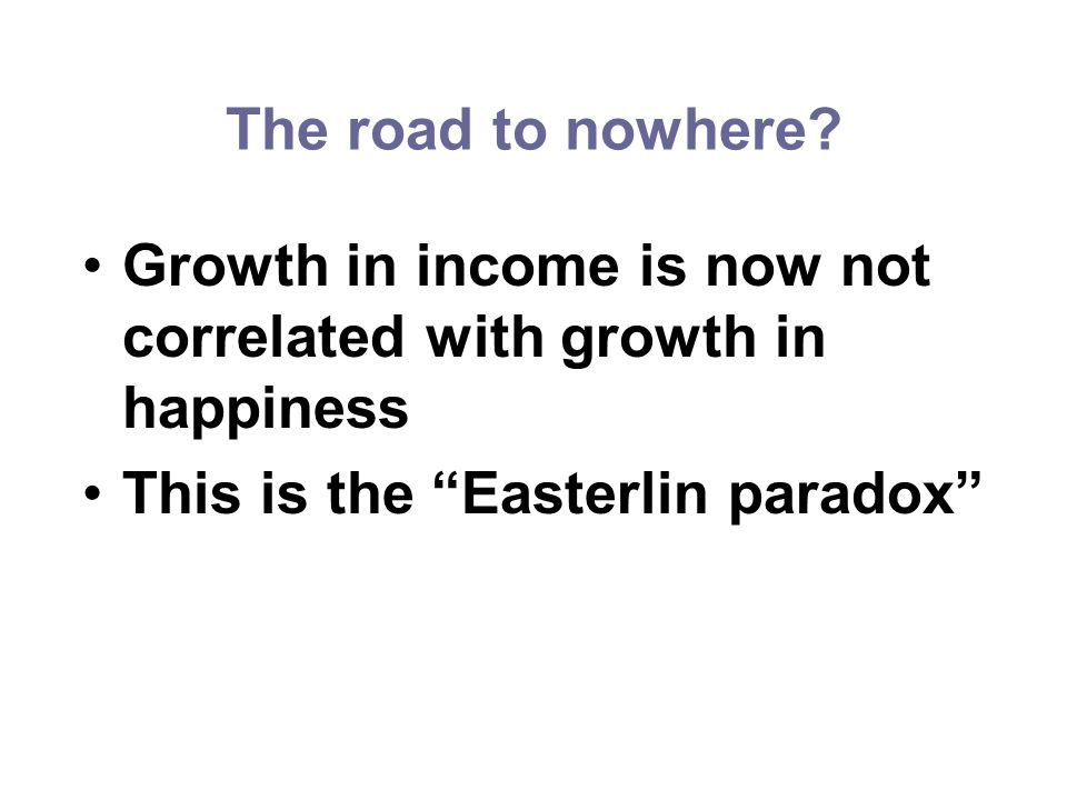 The road to nowhere. Growth in income is now not correlated with growth in happiness.