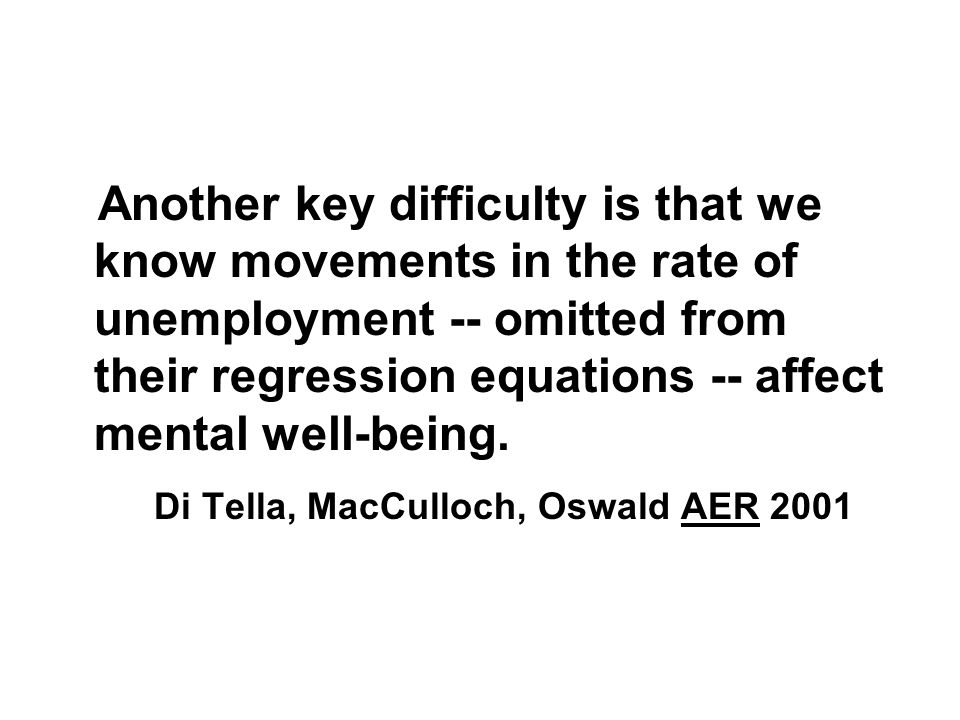 Another key difficulty is that we know movements in the rate of unemployment -- omitted from their regression equations -- affect mental well-being.