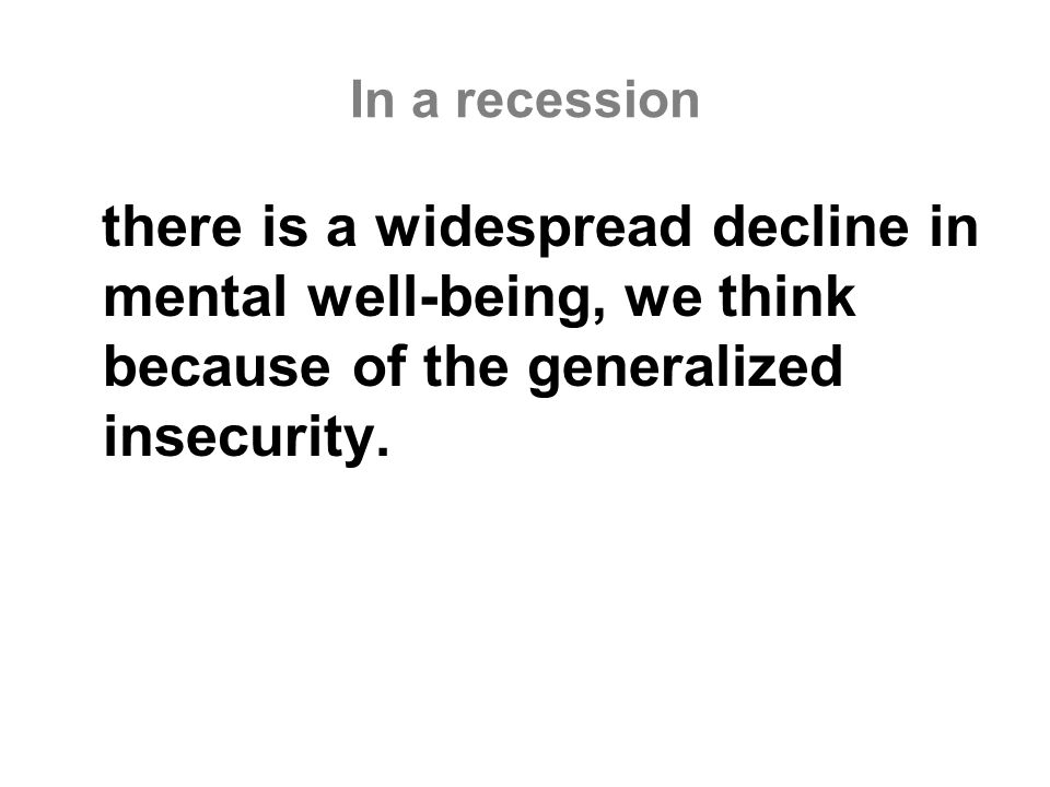 In a recession there is a widespread decline in mental well-being, we think because of the generalized insecurity.