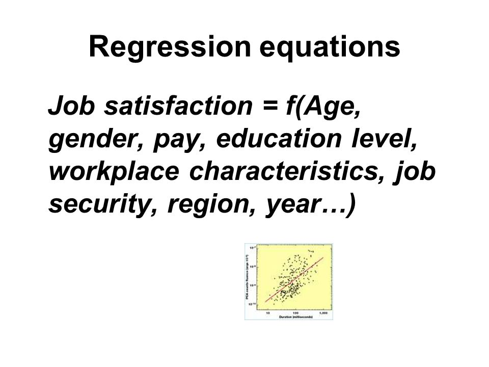 Regression equations Job satisfaction = f(Age, gender, pay, education level, workplace characteristics, job security, region, year…)