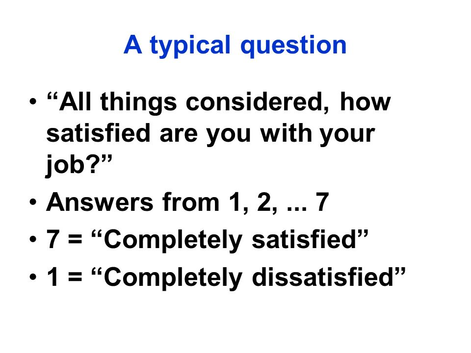 A typical question All things considered, how satisfied are you with your job Answers from 1, 2, ... 7.