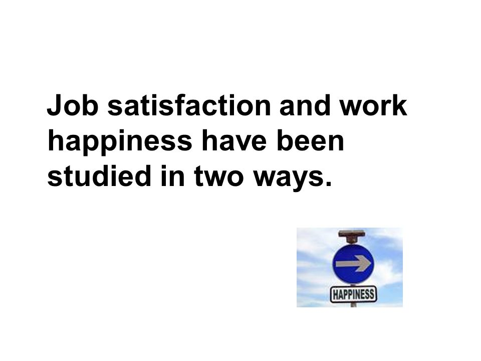 Job satisfaction and work happiness have been studied in two ways.