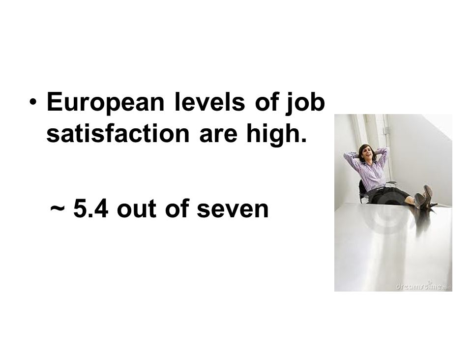 European levels of job satisfaction are high.