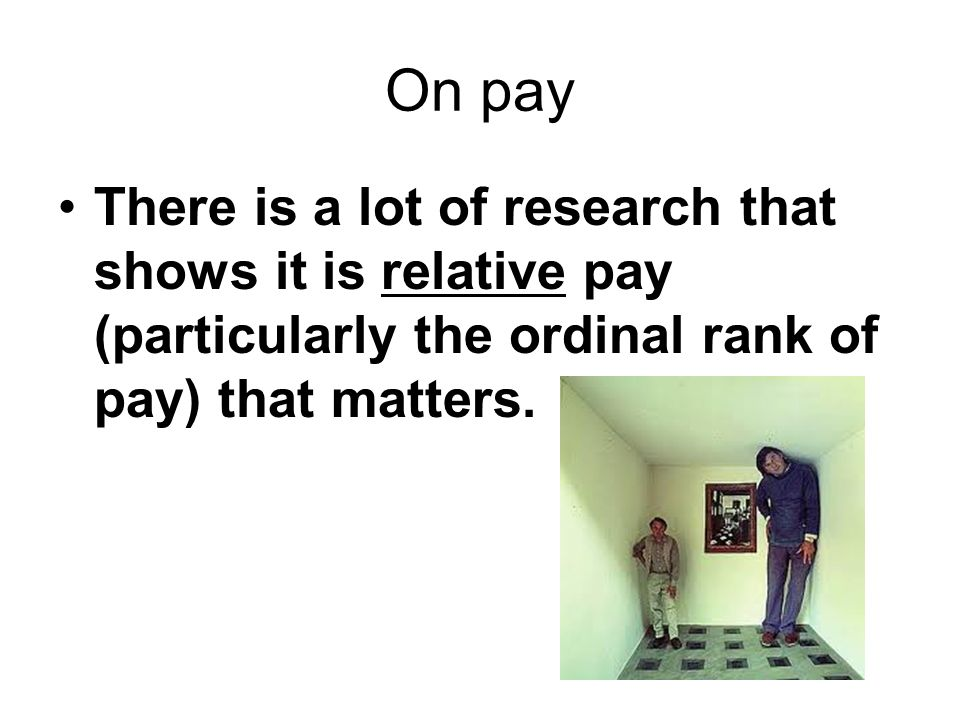 On pay There is a lot of research that shows it is relative pay (particularly the ordinal rank of pay) that matters.