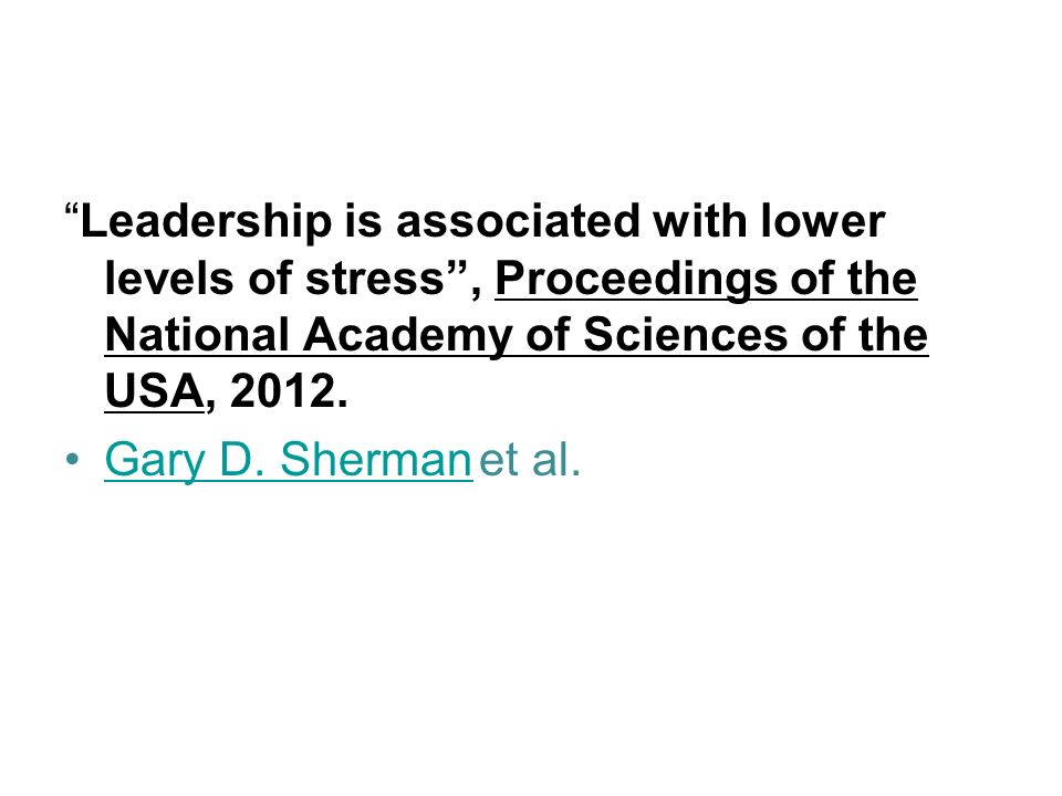 Leadership is associated with lower levels of stress , Proceedings of the National Academy of Sciences of the USA, 2012.