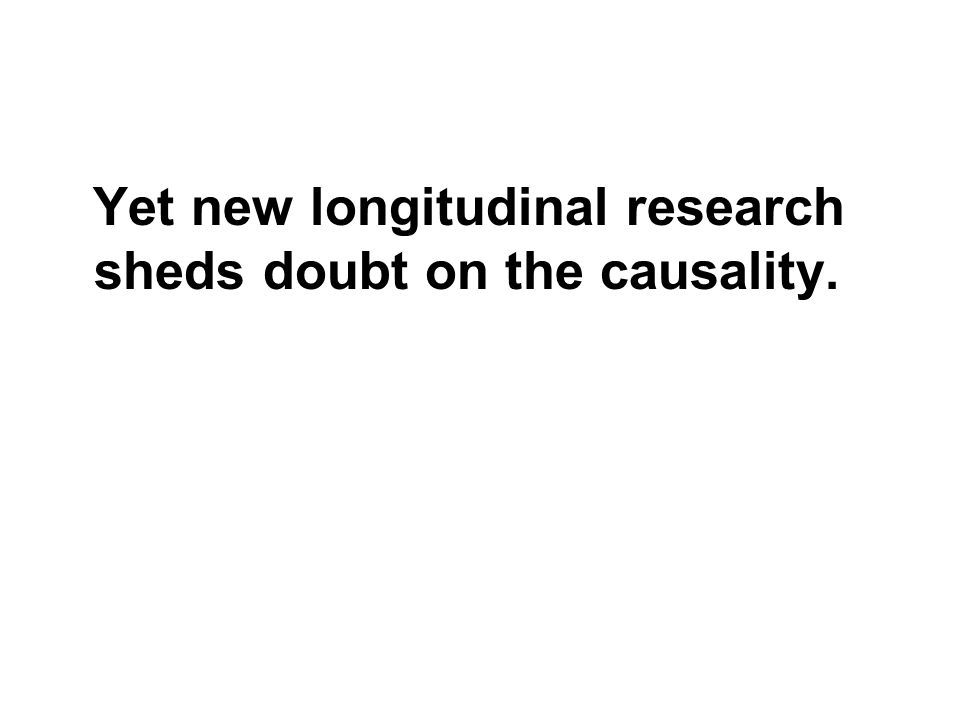 Yet new longitudinal research sheds doubt on the causality.